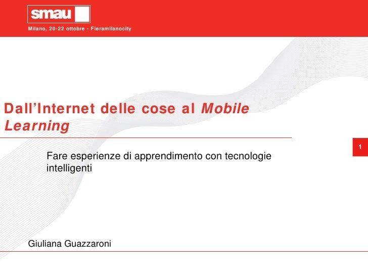 Dall'Internet delle cose al  Mobile Learning Fare esperienze di apprendimento con tecnologie intelligenti Giuliana Guazzar...