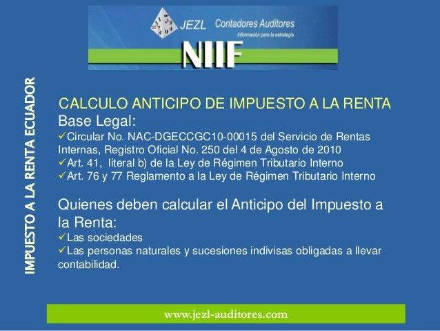 www.jezl-auditores.com IMPUESTOALARENTAECUADOR CALCULO ANTICIPO DE IMPUESTO A LA RENTA Base Legal: Circular No. NAC-DGECC...