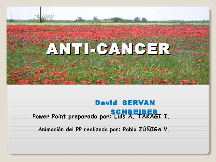 ANTI-CANCER David   SERVAN  SCHREIBER Power Point preparado por: Luis A. TAKAGI I. Animación del PP realizada por: Pablo Z...