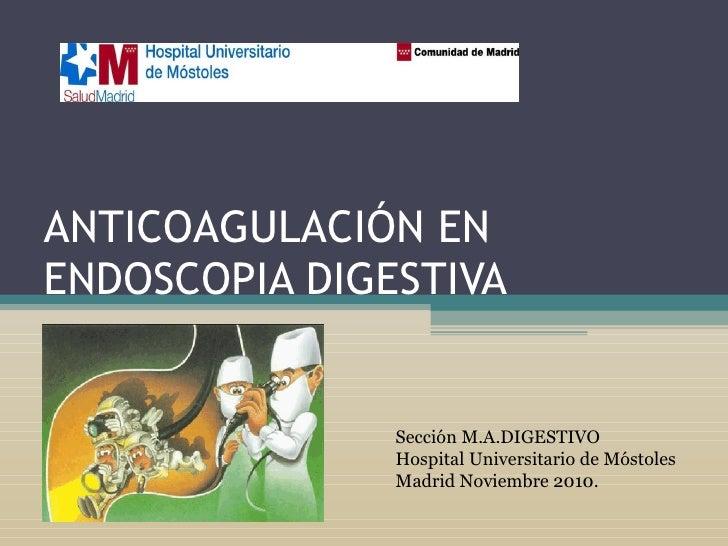 ANTICOAGULACIÓN EN ENDOSCOPIA DIGESTIVA Sección M.A.DIGESTIVO Hospital Universitario de Móstoles Madrid Noviembre 2010.