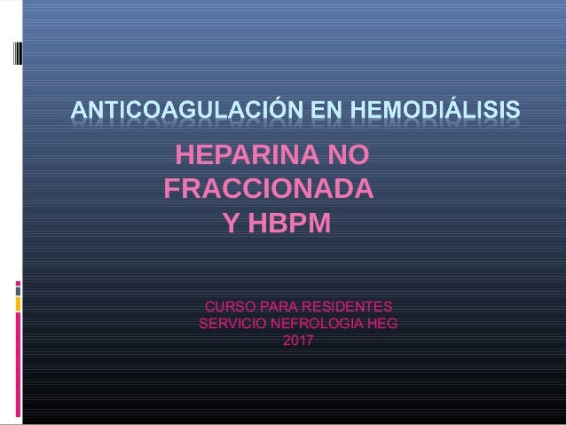 HEPARINA NO FRACCIONADA Y HBPM CURSO PARA RESIDENTES SERVICIO NEFROLOGIA HEG 2017