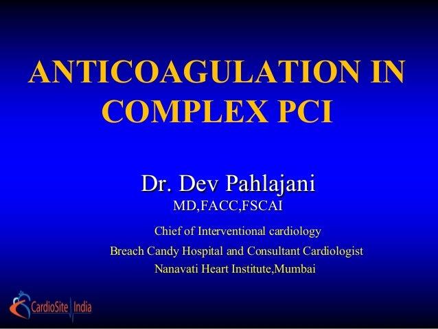 Dr. Dev PahlajaniDr. Dev Pahlajani MD,FACC,FSCAIMD,FACC,FSCAI ANTICOAGULATION IN COMPLEX PCI Chief of Interventional cardi...