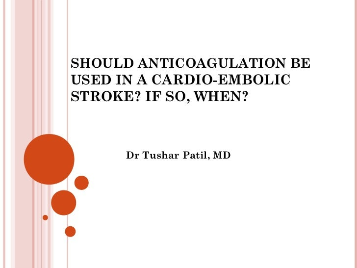 SHOULD ANTICOAGULATION BEUSED IN A CARDIO-EMBOLICSTROKE? IF SO, WHEN?     Dr Tushar Patil, MD