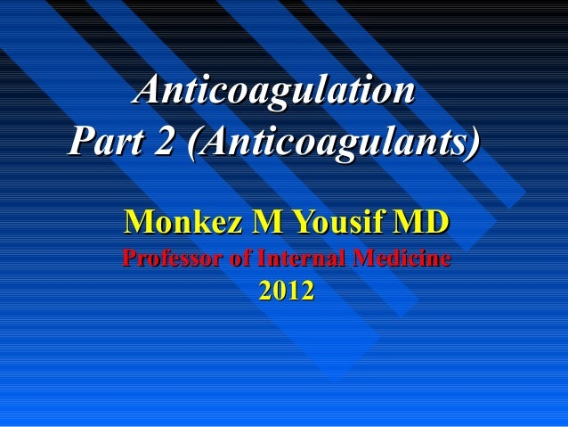 AnticoagulationAnticoagulationPart 2 (Anticoagulants)Part 2 (Anticoagulants)Monkez M Yousif MDMonkez M Yousif MDProfessor ...