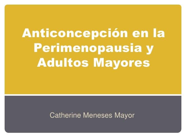 Anticoncepción en la Perimenopausia y Adultos Mayores<br />Catherine Meneses Mayor<br />