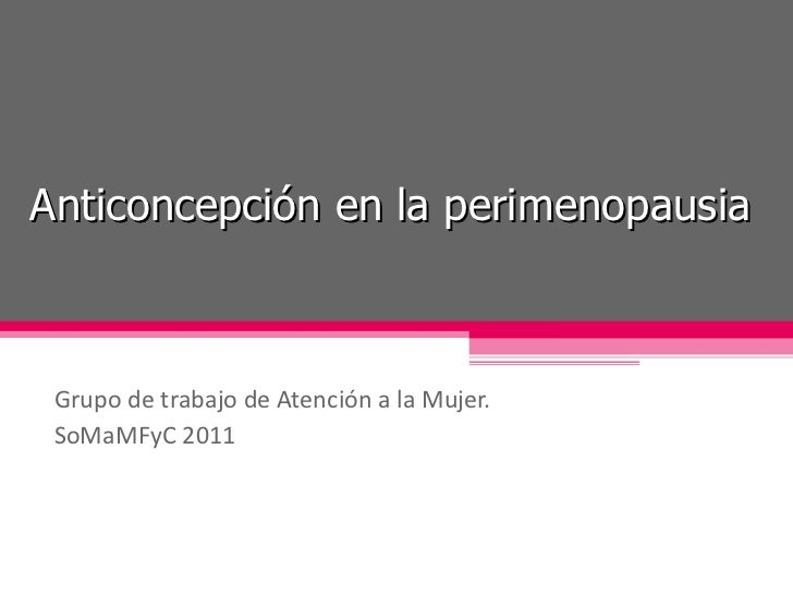 Anticoncepción en la perimenopausia Grupo de trabajo de Atención a la Mujer. SoMaMFyC 2011