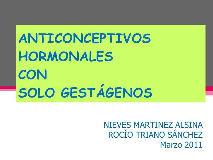 ANTICONCEPTIVOS HORMONALES  CON  SOLO GESTÁGENOS NIEVES MARTINEZ ALSINA ROCÍO TRIANO SÁNCHEZ Marzo 2011