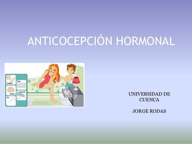 ANTICOCEPCIÓN HORMONALJorge RodasUniversidad de Cuenca   UNIVERSIDAD DE                            CUENCACátedra de Fisiol...