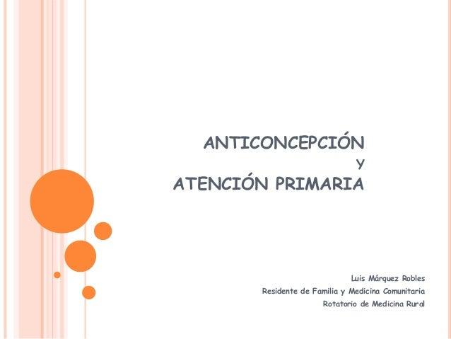 ANTICONCEPCIÓN Y ATENCIÓN PRIMARIA Luis Márquez Robles Residente de Familia y Medicina Comunitaria Rotatorio de Medicina R...