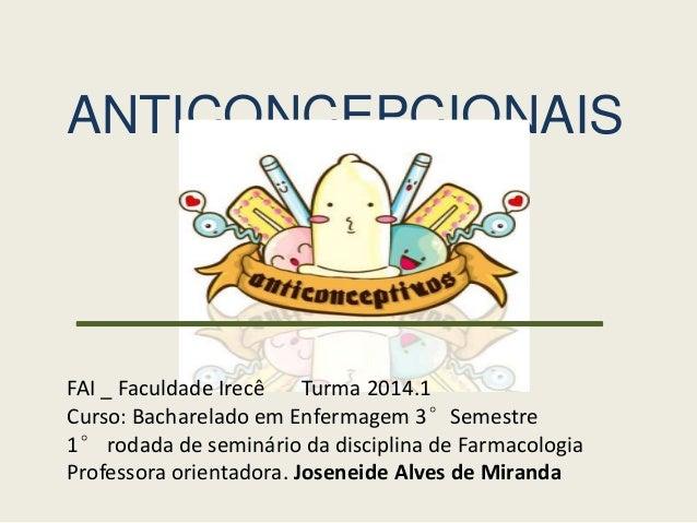 ANTICONCEPCIONAIS FAI _ Faculdade Irecê Turma 2014.1 Curso: Bacharelado em Enfermagem 3°Semestre 1° rodada de seminário da...