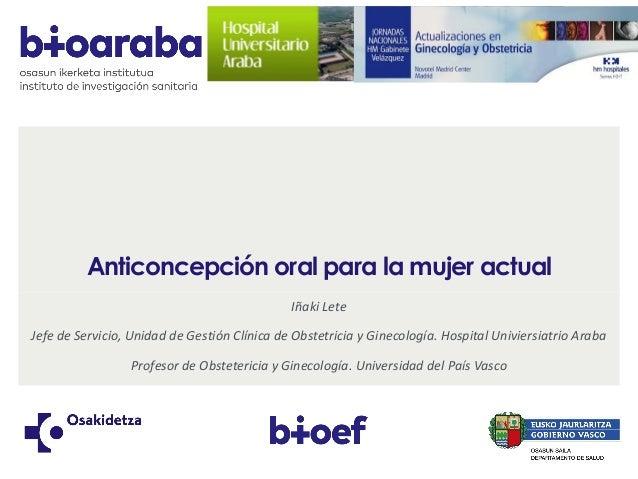 Anticoncepción oral para la mujer actual Iñaki Lete Jefe de Servicio, Unidad de Gestión Clínica de Obstetricia y Ginecolog...
