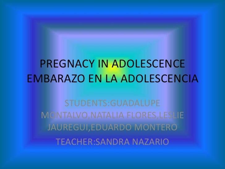 PREGNACY IN ADOLESCENCEEMBARAZO EN LA ADOLESCENCIA<br />STUDENTS:GUADALUPE MONTALVO,NATALIA FLORES,LESLIE JAUREGUI,EDUARDO...
