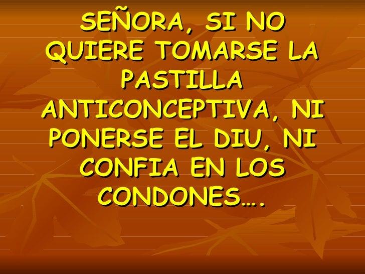 SEÑORA, SI NO QUIERE TOMARSE LA PASTILLA ANTICONCEPTIVA, NI PONERSE EL DIU, NI CONFIA EN LOS CONDONES….