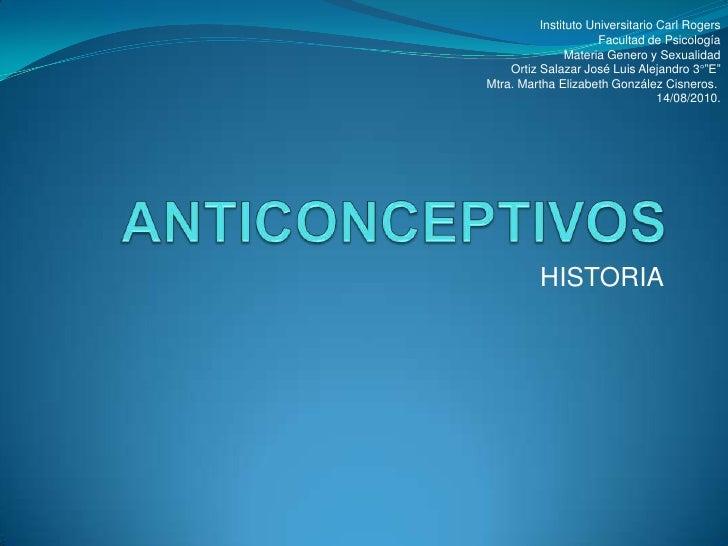 ANTICONCEPTIVOS<br />HISTORIA <br />Instituto Universitario Carl Rogers<br />Facultad de Psicología<br />Materia Genero y ...