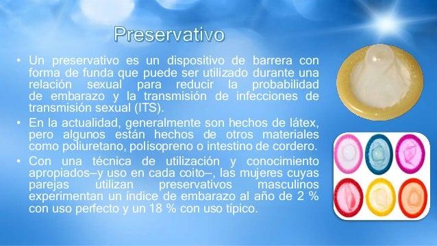 • Un preservativo es un dispositivo de barrera con forma de funda que puede ser utilizado durante una relación sexual para...