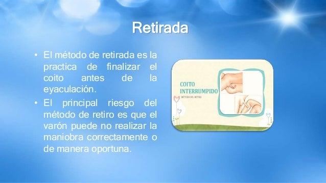 Retirada • El método de retirada es la practica de finalizar el coito antes de la eyaculación. • El principal riesgo del m...