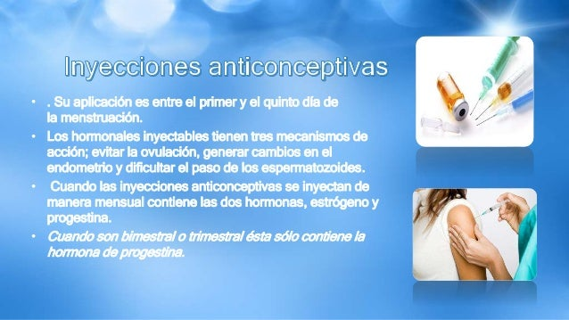 • . Su aplicación es entre el primer y el quinto día de la menstruación. • Los hormonales inyectables tienen tres mecanism...