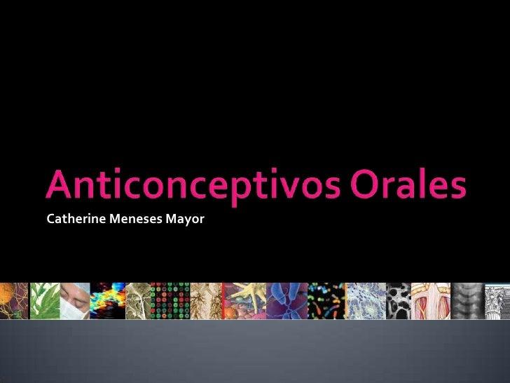 Anticonceptivos Orales<br />Catherine Meneses Mayor<br />