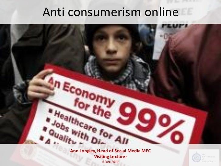 Anti consumerism online    Ann Longley, Head of Social Media MEC               Visiting Lecturer                  6 Dec 2011