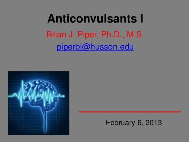 Anticonvulsants IBrian J. Piper, Ph.D., M.S.   piperbj@husson.edu                February 6, 2013