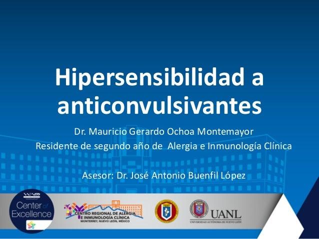 Hipersensibilidad a anticonvulsivantes Dr. Mauricio Gerardo Ochoa Montemayor Residente de segundo año de Alergia e Inmunol...