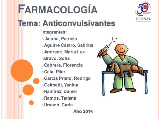 FARMACOLOGÍA Tema: Anticonvulsivantes Integrantes: o Acuña, Patricia oAguirre Castro, Sabrina oAndrade, María Luz oBravo, ...