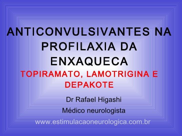 ANTICONVULSIVANTES NA PROFILAXIA DA ENXAQUECA TOPIRAMATO, LAMOTRIGINA E DEPAKOTE Dr Rafael Higashi Médico neurologista www...
