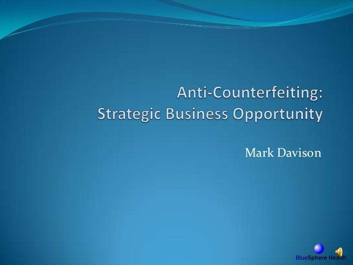 Anti-Counterfeiting: Strategic Business Opportunity<br />Mark Davison<br />