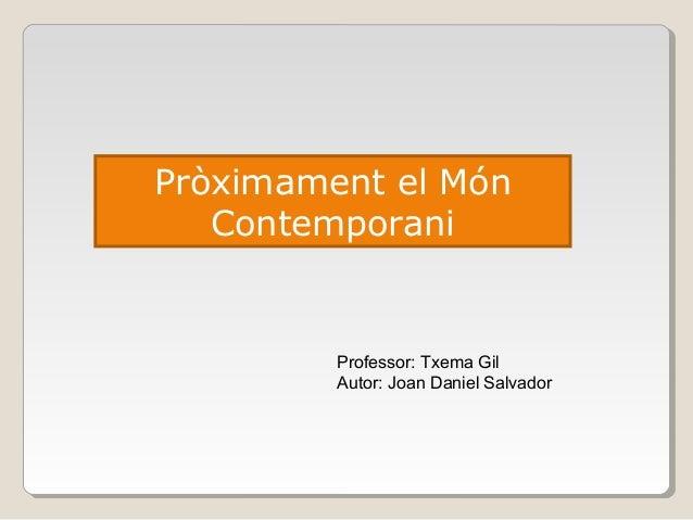 Professor: Txema Gil Autor: Joan Daniel Salvador Pròximament el Món Contemporani