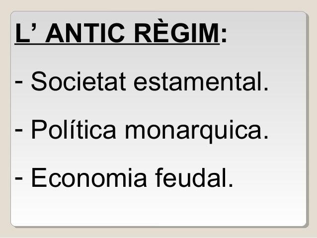 L' ANTIC RÈGIM: - Societat estamental. - Política monarquica. - Economia feudal.