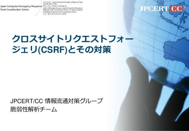 クロスサイトリクエストフォー ジェリ(CSRF)とその対策 JPCERT/CC 情報流通対策グループ 脆弱性解析チーム Japan Computer Emergency Response Team Coordination Center 電子署...