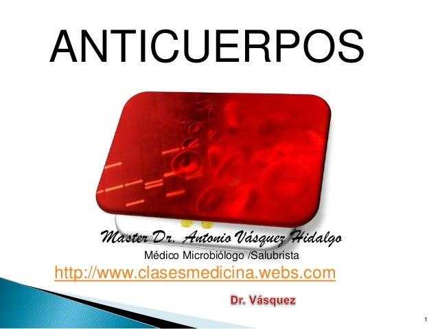 ANTICUERPOS Master Dr. Antonio Vásquez Hidalgo Médico Microbiólogo /Salubrista http://www.clasesmedicina.webs.com 1