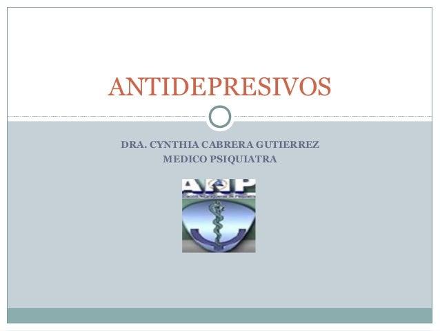 ANTIDEPRESIVOSDRA. CYNTHIA CABRERA GUTIERREZ       MEDICO PSIQUIATRA