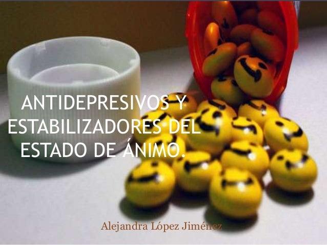 ANTIDEPRESIVOS Y ESTABILIZADORES DEL ESTADO DE ÁNIMO. Alejandra López Jiménez
