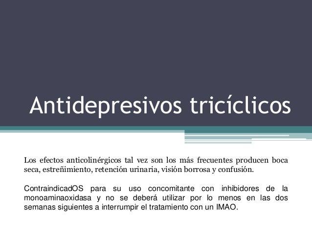 Antidepresivos tricíclicos Los efectos anticolinérgicos tal vez son los más frecuentes producen boca seca, estreñimiento, ...