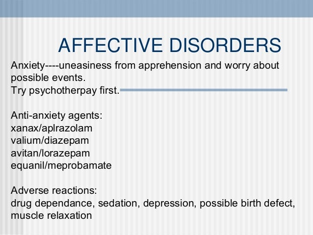 AFFECTIVE DISORDERS Anxiety----uneasiness from apprehension and worry about possible events. Try psychotherpay first. Anti...