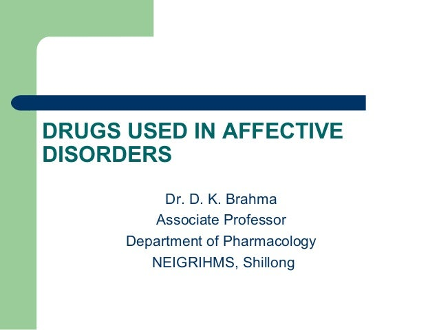 DRUGS USED IN AFFECTIVE DISORDERS Dr. D. K. Brahma Associate Professor Department of Pharmacology NEIGRIHMS, Shillong