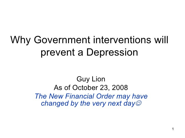 Why Government interventions will prevent a Depression Guy Lion As of October 23, 2008 The New Financial Order may have ch...