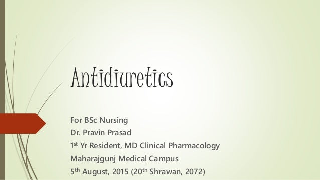 Antidiuretics For BSc Nursing Dr. Pravin Prasad 1st Yr Resident, MD Clinical Pharmacology Maharajgunj Medical Campus 5th A...