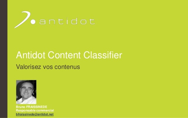Antidot Content Classifier Valorisez vos contenus Bruno FRAISSINEDE Responsable commercial bfraissinede@antidot.net