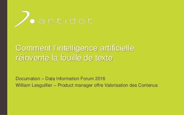 Comment l'intelligence artificielle réinvente la fouille de texte Documation – Data Information Forum 2016 William Lesguil...