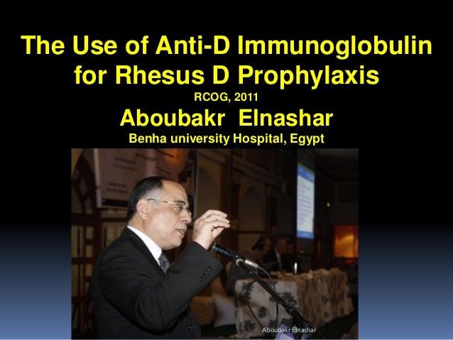 The Use of Anti-D Immunoglobulin for Rhesus D Prophylaxis RCOG, 2011 Aboubakr Elnashar Benha university Hospital, Egypt Ab...