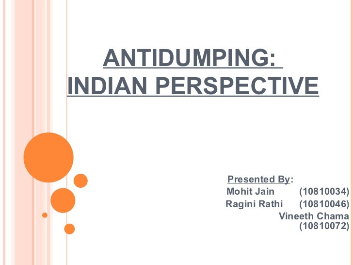ANTIDUMPING:  INDIAN PERSPECTIVE Presented By : Mohit Jain  (10810034) Ragini Rathi  (10810046) Vineeth Chama (10810072)