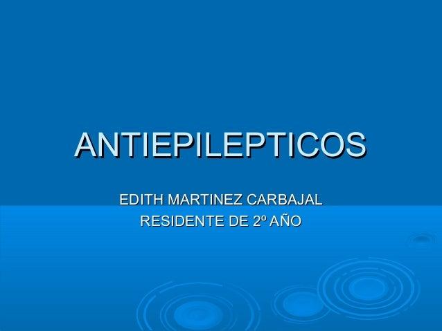 ANTIEPILEPTICOS  EDITH MARTINEZ CARBAJAL    RESIDENTE DE 2º AÑO