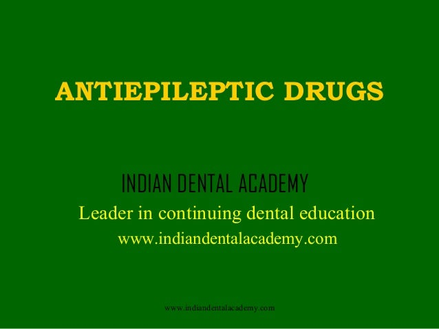 ANTIEPILEPTIC DRUGS INDIAN DENTAL ACADEMY Leader in continuing dental education www.indiandentalacademy.com  www.indianden...