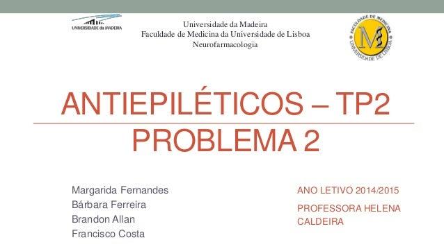 ANTIEPILÉTICOS – TP2 PROBLEMA 2 Margarida Fernandes Bárbara Ferreira Brandon Allan Francisco Costa Universidade da Madeira...
