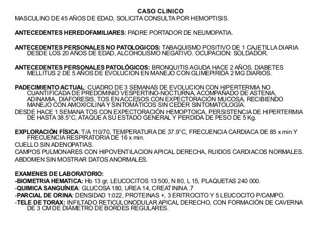 CASO CLINICOMASCULINO DE 45 AÑOS DE EDAD, SOLICITA CONSULTA POR HEMOPTISIS.ANTECEDENTES HEREDOFAMILIARES: PADRE PORTADOR D...