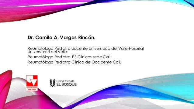 Dr. Camilo A. Vargas Rincón. Reumatólogo Pediatra docente Universidad del Valle-Hospital Universitario del Valle. Reumatól...