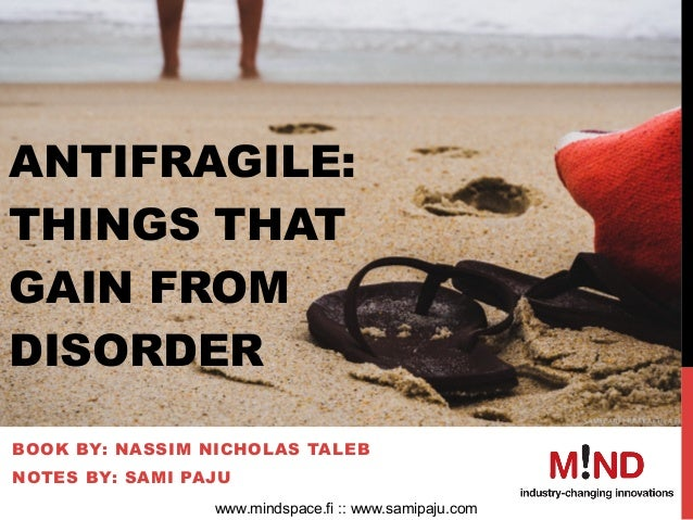 ANTIFRAGILE: THINGS THAT GAIN FROM DISORDER BOOK BY: NASSIM NICHOLAS TALEB NOTES BY: SAMI PAJU www.mindspace.fi :: www.sa...