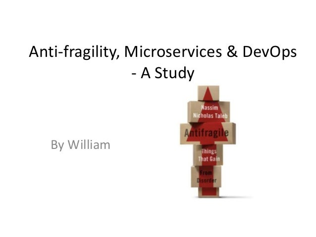 Anti-fragility, Microservices & DevOps - A Study By William